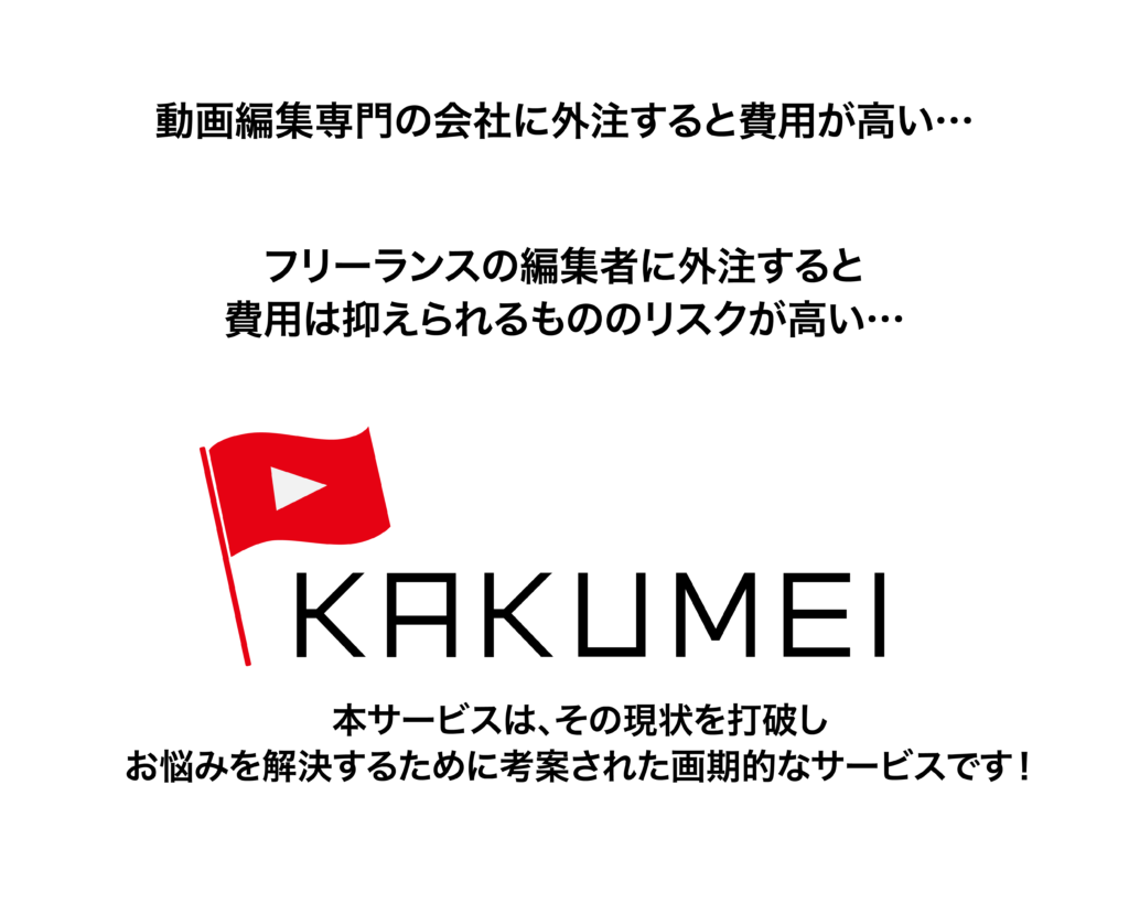 動画編集専門の会社に外注すると費用が高い… フリーランスの編集者に外注すると 費用はおさえられるもののリスクが高い… KAKUMEIは その現状を打破し、お悩みを解決するために考案された画期的なサービスです!