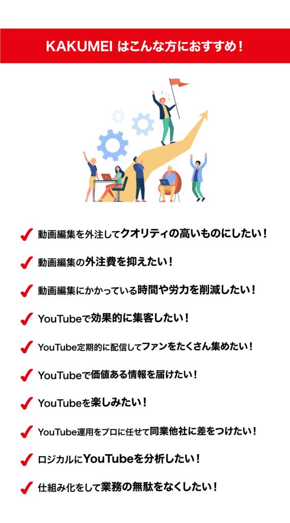 「KAKUMEI」はこんな方におすすめ 動画編集を外注してクオリティの高いものにしたい! 動画編集の外注費をおさえたい! 動画編集にかかっている時間や労力を削減したい! YouTubeの公式チャンネルを立ち上げて売り上げをアップさせたい! YouTubeで効果的に集客したい! YouTubeを定期的に配信してファンをたくさん集めたい! YouTubeで価値ある情報を届けたい! YouTubeを楽しみたい! YouTube運用をプロに任せて同業他社に差をつけたい! ロジカルにYouTubeを分析したい! 仕組み化をして業務の無駄をなくしたい!