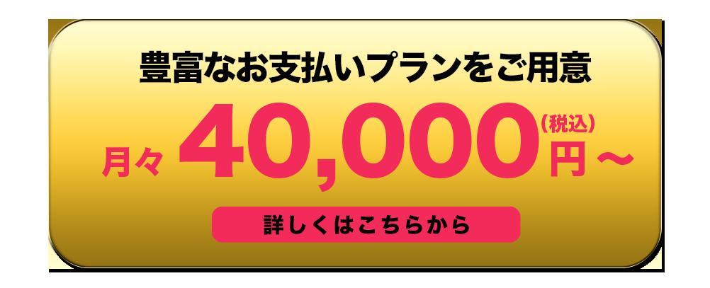 豊富なお支払いプランをご用意 月々4万円から 詳しくはこちらから